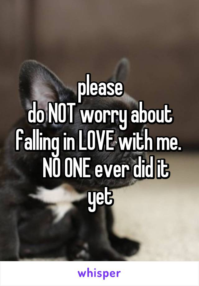 please do NOT worry about falling in LOVE with me.     NO ONE ever did it yet