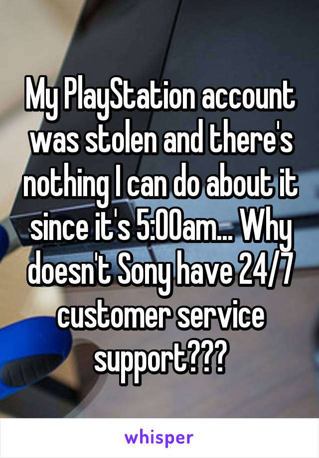 My PlayStation account was stolen and there's nothing I can do about it since it's 5:00am... Why doesn't Sony have 24/7 customer service support???