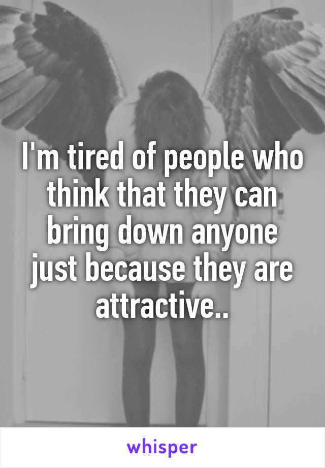 I'm tired of people who think that they can bring down anyone just because they are attractive..