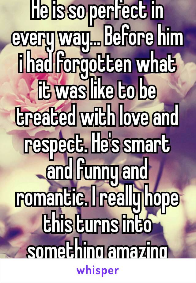He is so perfect in every way... Before him i had forgotten what it was like to be treated with love and respect. He's smart and funny and romantic. I really hope this turns into something amazing  ❤