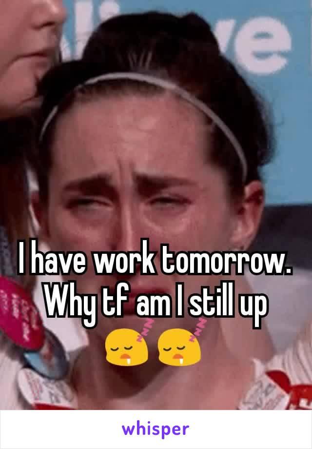 I have work tomorrow. Why tf am I still up 😴😴