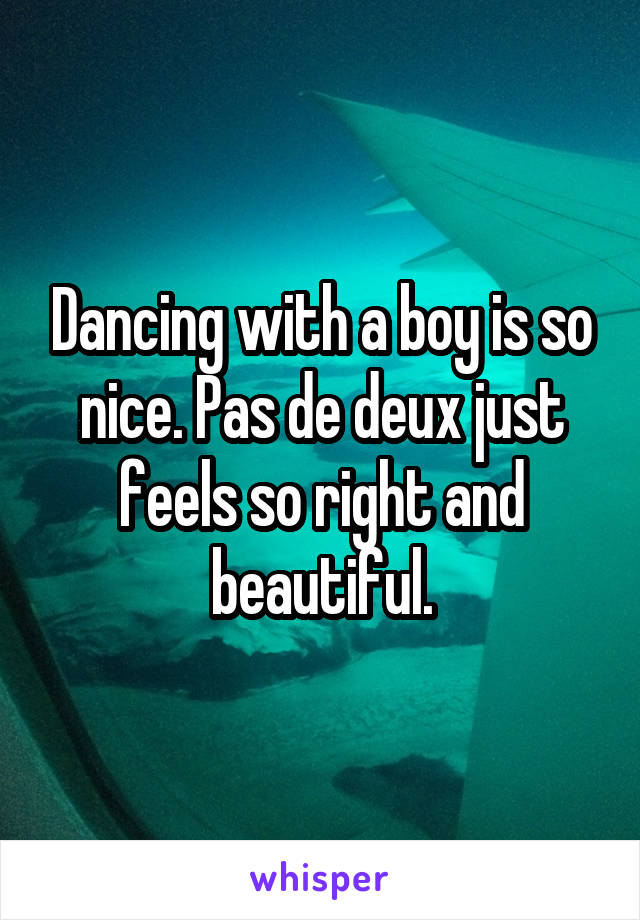 Dancing with a boy is so nice. Pas de deux just feels so right and beautiful.
