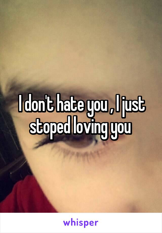 I don't hate you , I just stoped loving you