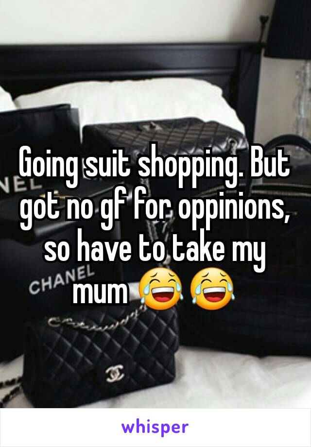 Going suit shopping. But got no gf for oppinions, so have to take my mum 😂😂