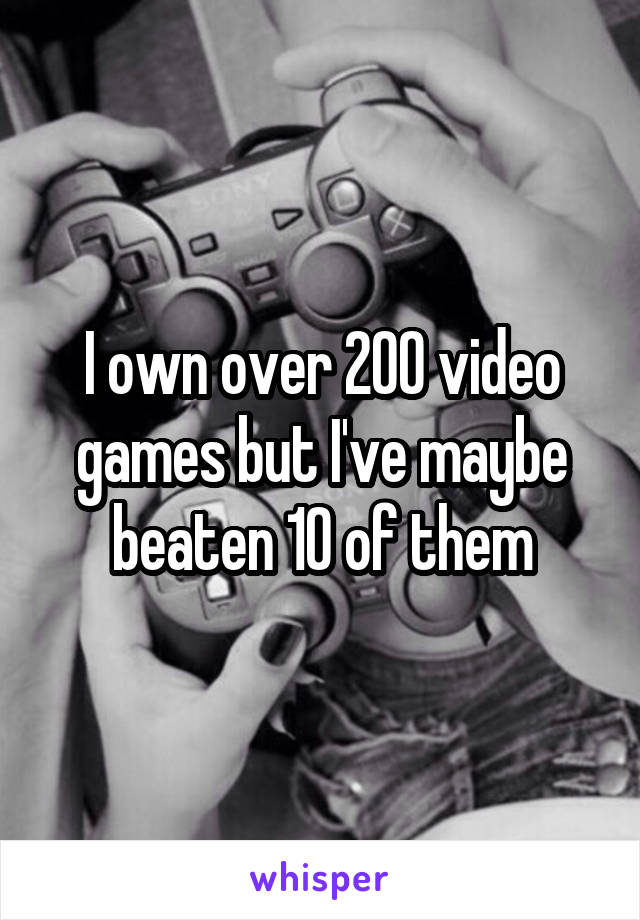 I own over 200 video games but I've maybe beaten 10 of them