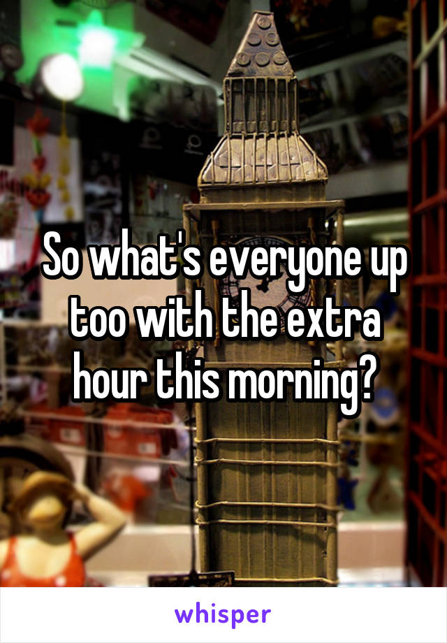So what's everyone up too with the extra hour this morning?
