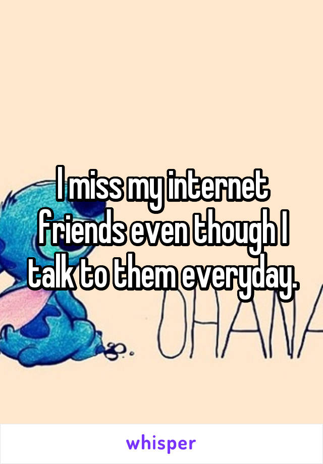 I miss my internet friends even though I talk to them everyday.