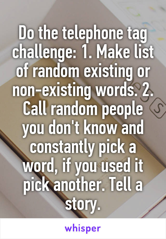 Do the telephone tag challenge: 1. Make list of random existing or non-existing words. 2. Call random people you don't know and constantly pick a word, if you used it pick another. Tell a story.