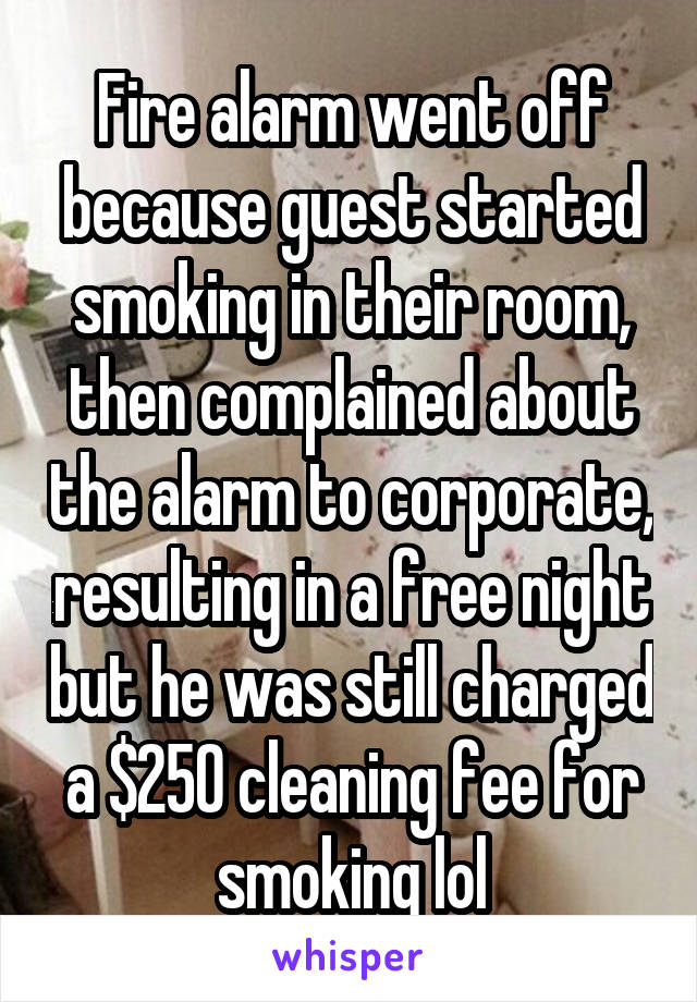 Fire alarm went off because guest started smoking in their room, then complained about the alarm to corporate, resulting in a free night but he was still charged a $250 cleaning fee for smoking lol