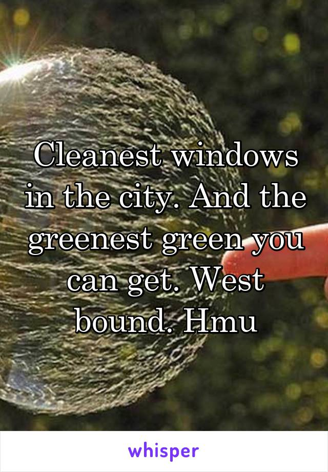 Cleanest windows in the city. And the greenest green you can get. West bound. Hmu