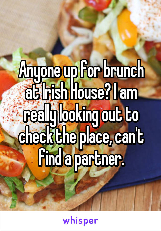 Anyone up for brunch at Irish House? I am really looking out to check the place, can't find a partner.