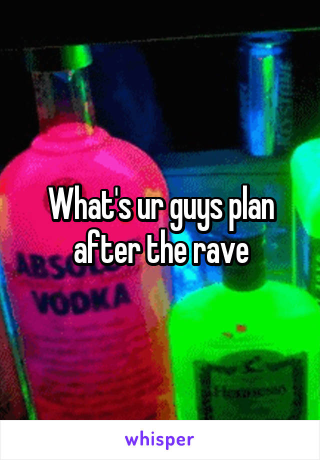 What's ur guys plan after the rave