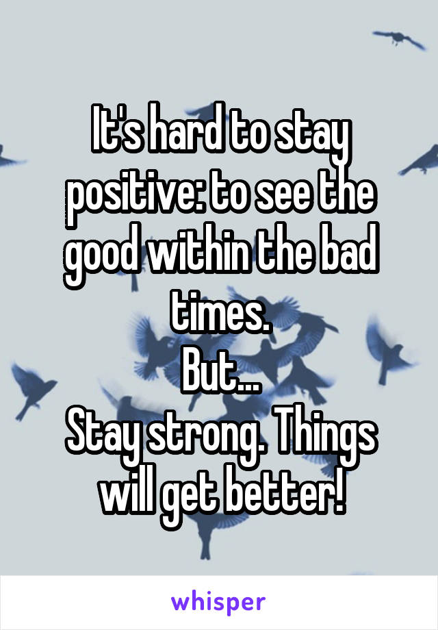 It's hard to stay positive: to see the good within the bad times. But... Stay strong. Things will get better!