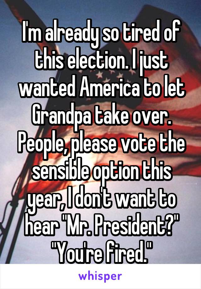 """I'm already so tired of this election. I just wanted America to let Grandpa take over. People, please vote the sensible option this year, I don't want to hear """"Mr. President?"""" """"You're fired."""""""
