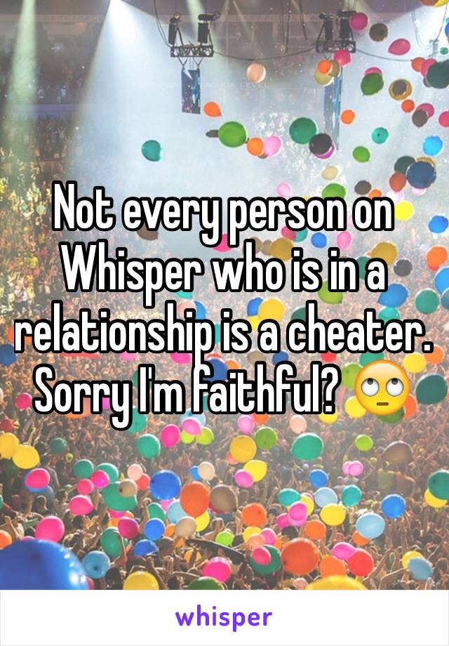 Not every person on Whisper who is in a relationship is a cheater. Sorry I'm faithful? 🙄