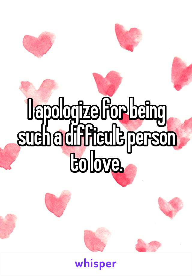 I apologize for being such a difficult person to love.