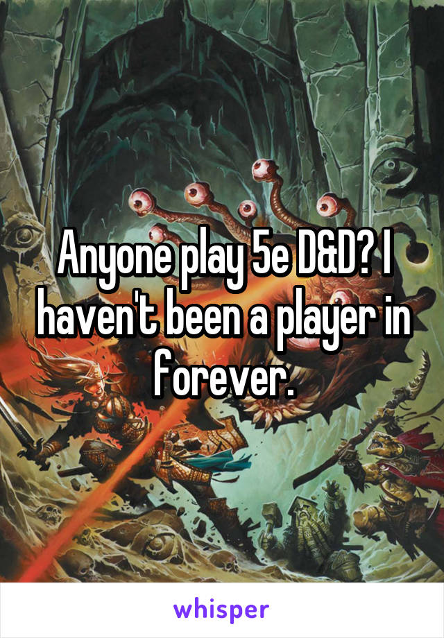 Anyone play 5e D&D? I haven't been a player in forever.