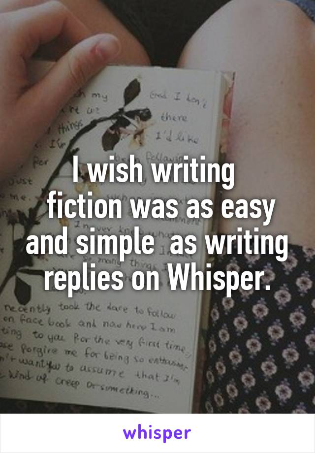 I wish writing   fiction was as easy and simple  as writing replies on Whisper.