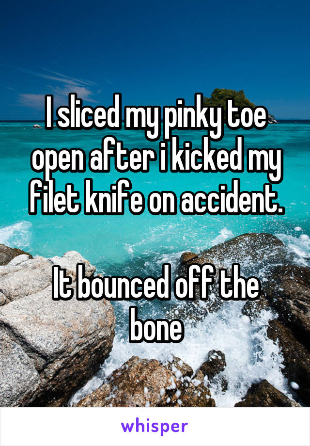 I sliced my pinky toe open after i kicked my filet knife on accident.  It bounced off the bone