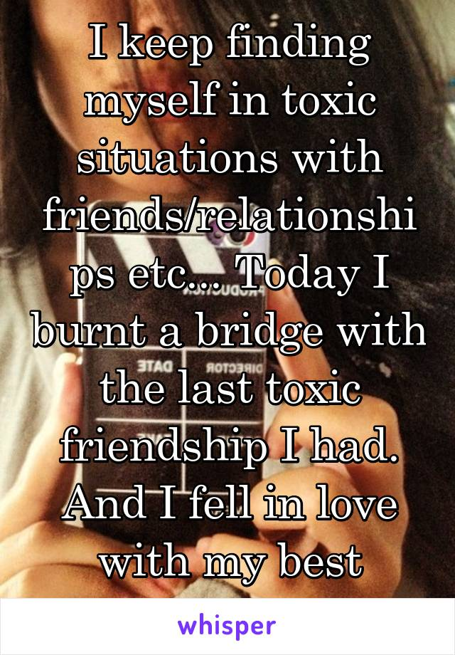 I keep finding myself in toxic situations with friends/relationships etc... Today I burnt a bridge with the last toxic friendship I had. And I fell in love with my best friend.