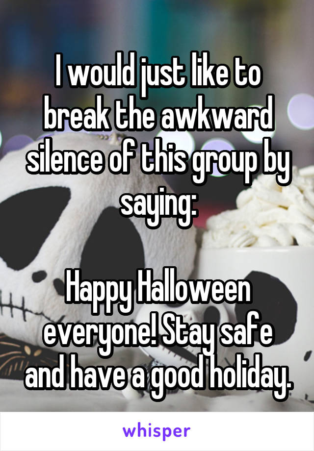I would just like to break the awkward silence of this group by saying:  Happy Halloween everyone! Stay safe and have a good holiday.
