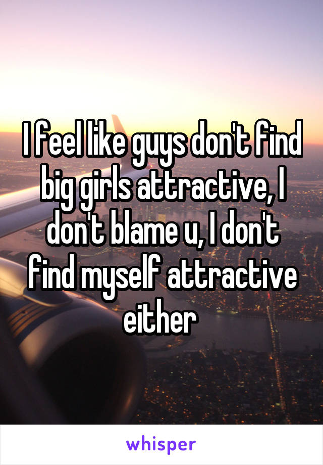 I feel like guys don't find big girls attractive, I don't blame u, I don't find myself attractive either