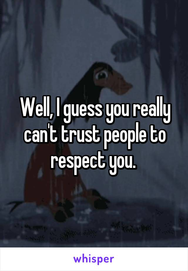 Well, I guess you really can't trust people to respect you.