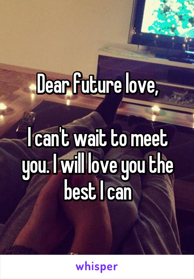Dear future love,  I can't wait to meet you. I will love you the best I can