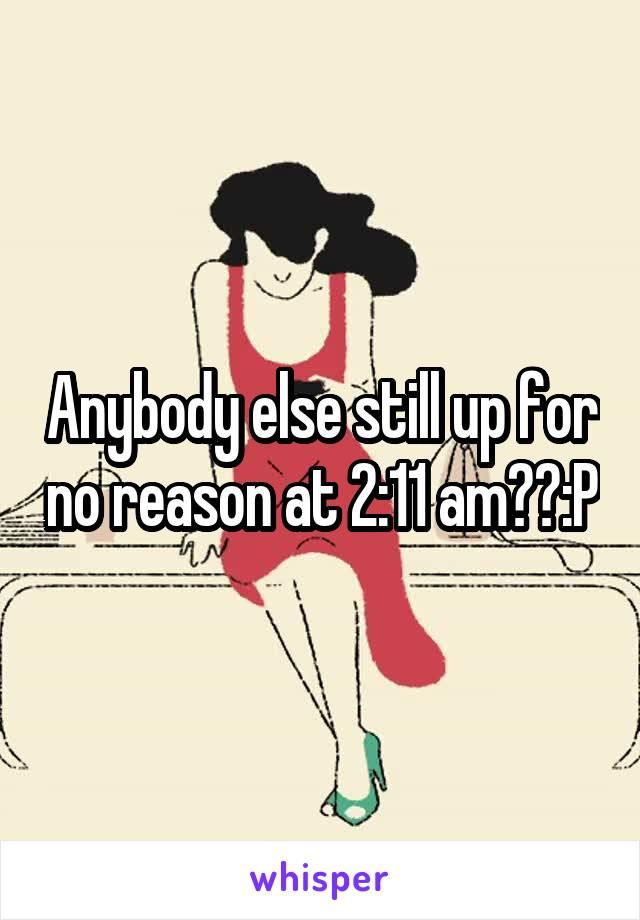 Anybody else still up for no reason at 2:11 am??:P