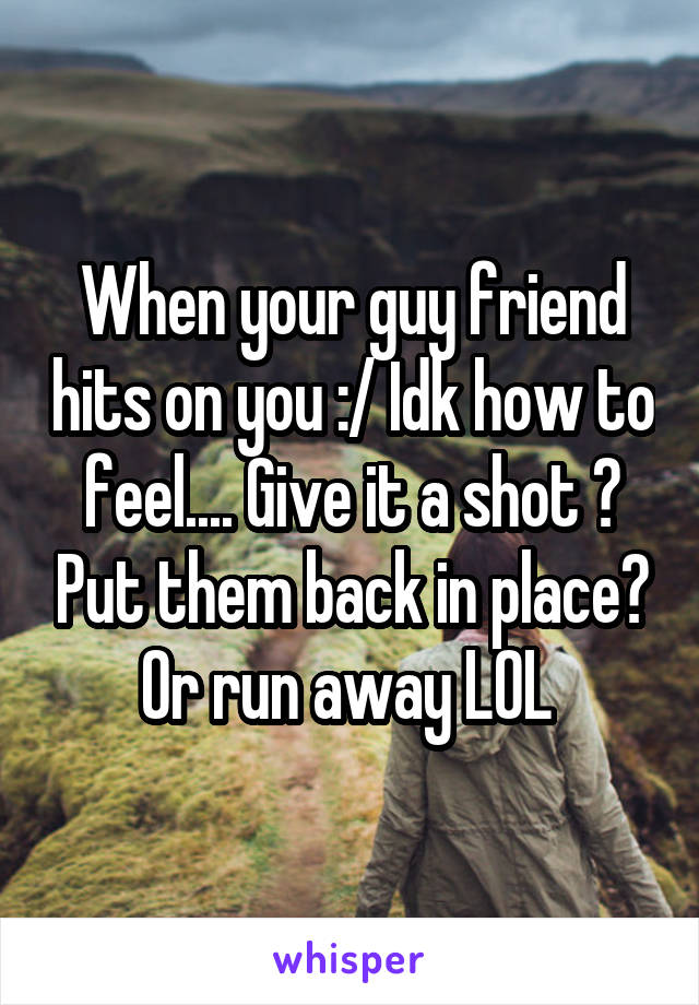 When your guy friend hits on you :/ Idk how to feel.... Give it a shot ? Put them back in place? Or run away LOL