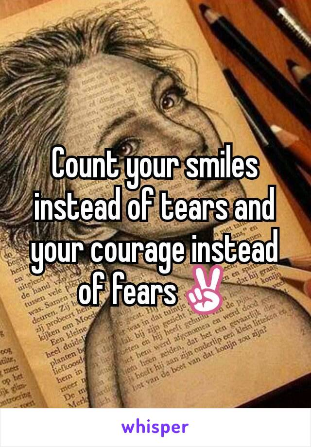 Count your smiles instead of tears and your courage instead of fears✌