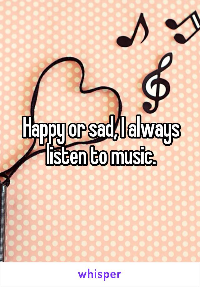 Happy or sad, I always listen to music.