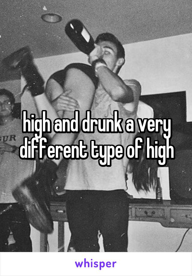 high and drunk a very different type of high