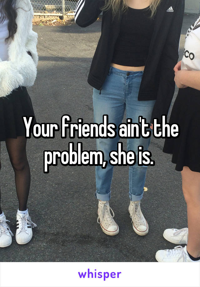 Your friends ain't the problem, she is.