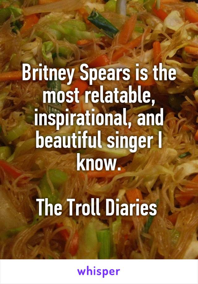 Britney Spears is the most relatable, inspirational, and beautiful singer I know.  The Troll Diaries