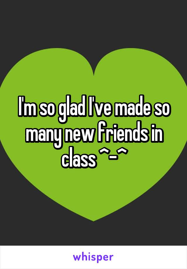 I'm so glad I've made so many new friends in class ^-^