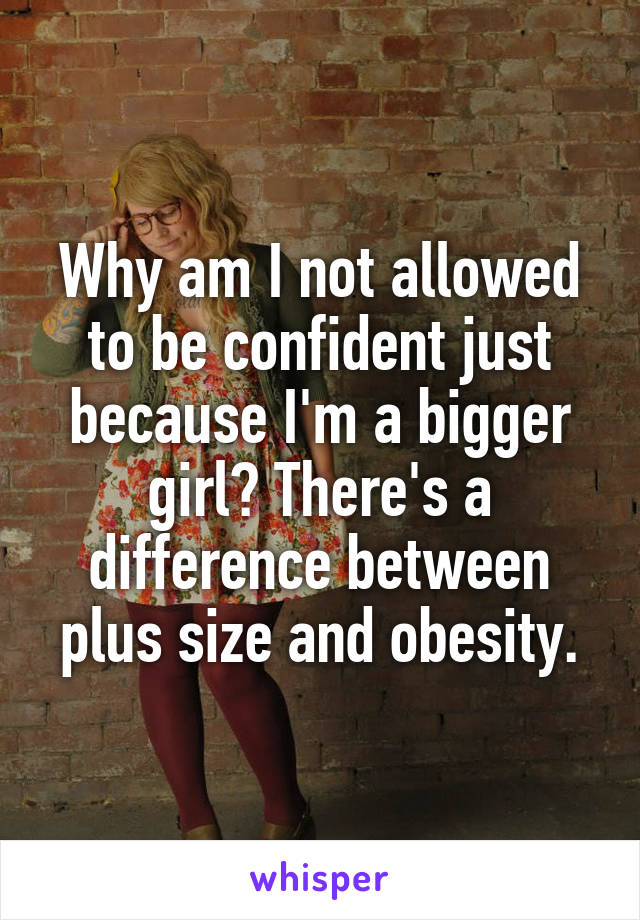 Why am I not allowed to be confident just because I'm a bigger girl? There's a difference between plus size and obesity.