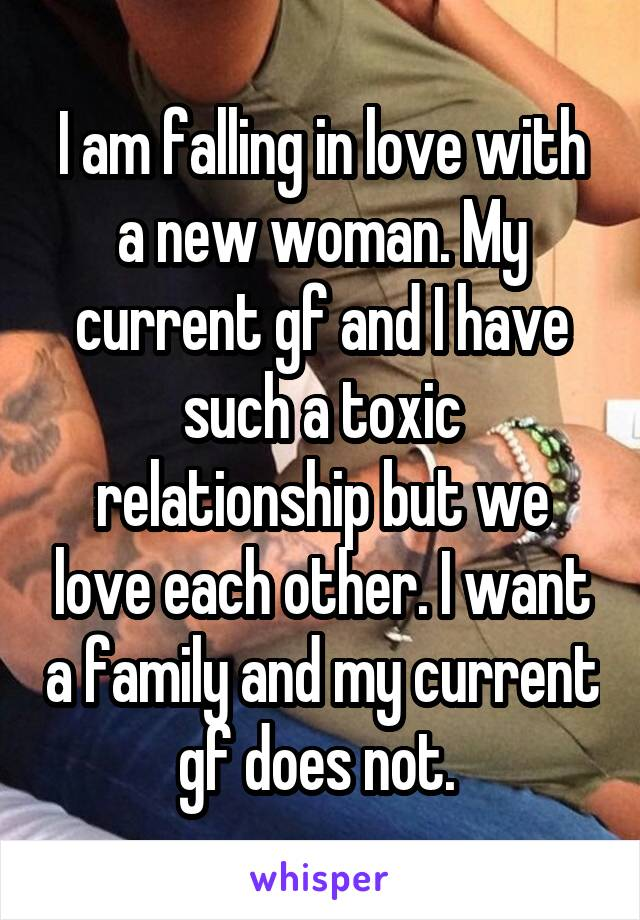 I am falling in love with a new woman. My current gf and I have such a toxic relationship but we love each other. I want a family and my current gf does not.
