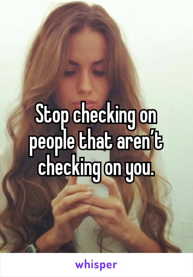 Stop checking on people that aren't checking on you.
