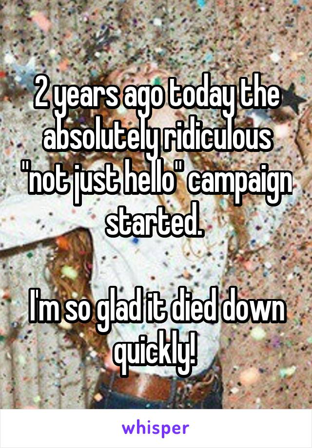 """2 years ago today the absolutely ridiculous """"not just hello"""" campaign started.   I'm so glad it died down quickly!"""