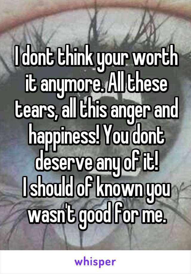 I dont think your worth it anymore. All these tears, all this anger and happiness! You dont deserve any of it! I should of known you wasn't good for me.