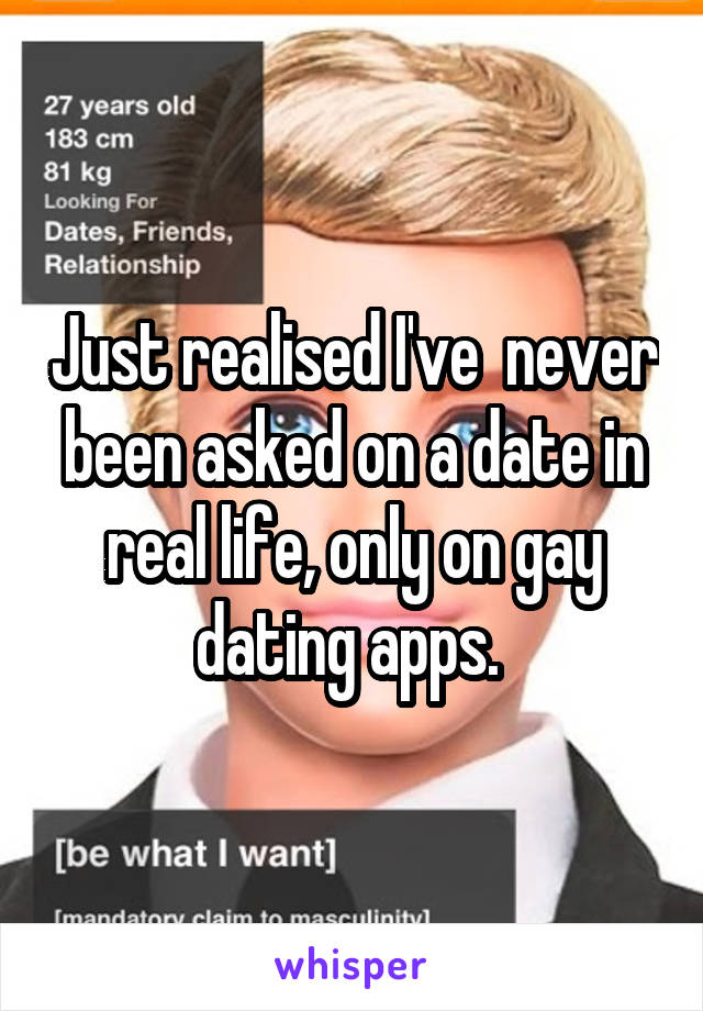 Just realised I've  never been asked on a date in real life, only on gay dating apps.