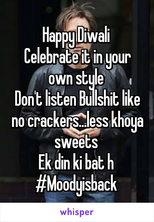 Happy Diwali  Celebrate it in your own style  Don't listen Bullshit like no crackers...less khoya sweets  Ek din ki bat h  #Moodyisback
