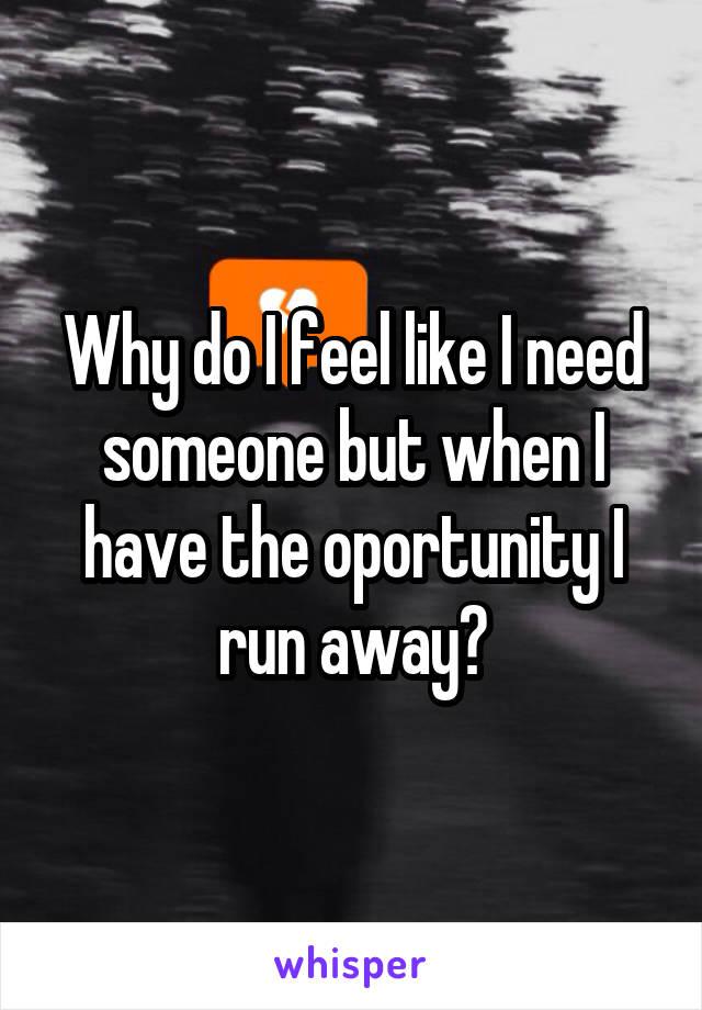 Why do I feel like I need someone but when I have the oportunity I run away?