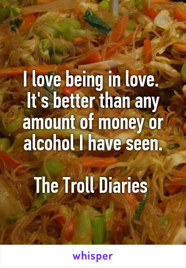 I love being in love.  It's better than any amount of money or alcohol I have seen.  The Troll Diaries