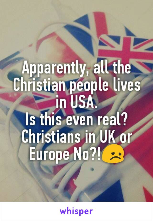 Apparently, all the Christian people lives in USA. Is this even real? Christians in UK or Europe No?!😞
