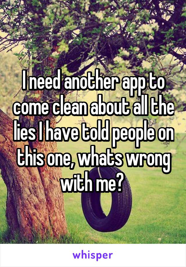 I need another app to come clean about all the lies I have told people on this one, whats wrong with me?