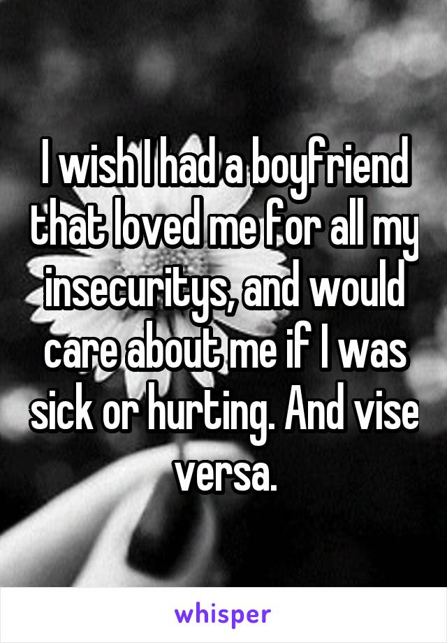 I wish I had a boyfriend that loved me for all my insecuritys, and would care about me if I was sick or hurting. And vise versa.
