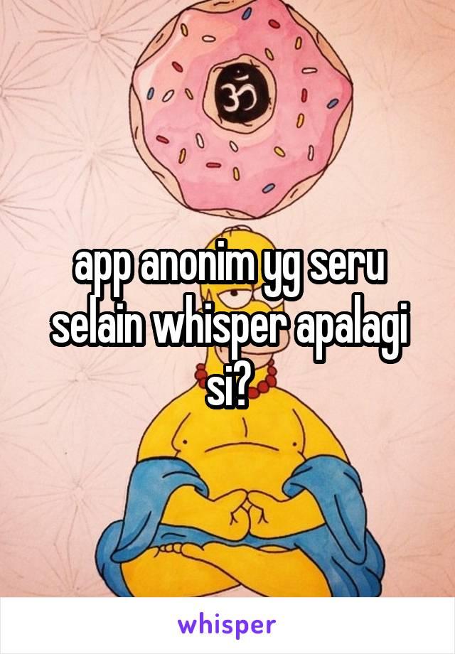 app anonim yg seru selain whisper apalagi si?
