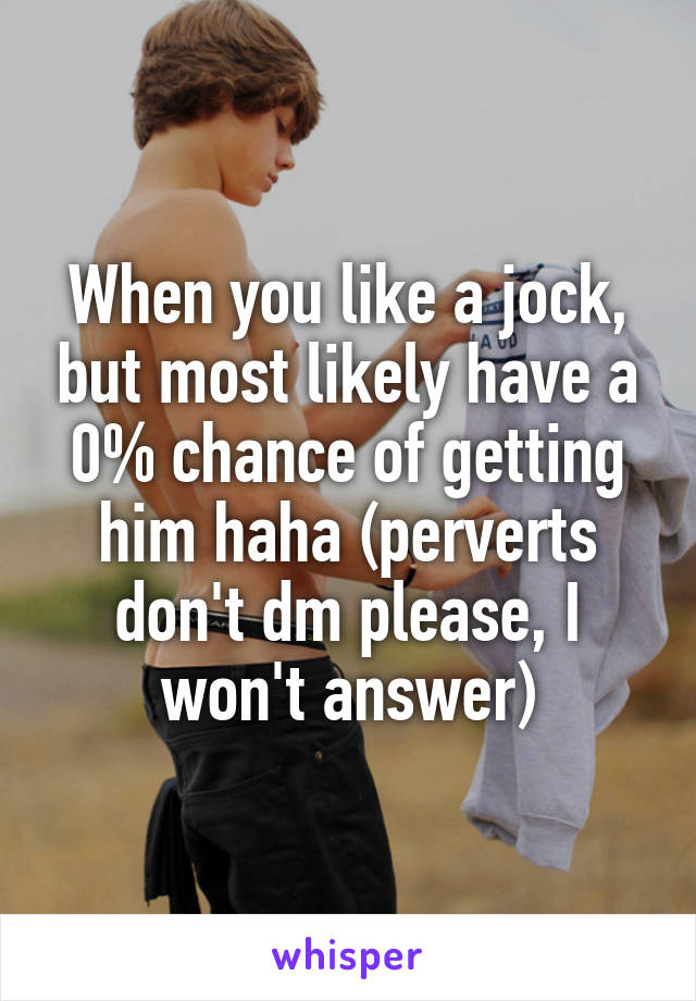 When you like a jock, but most likely have a 0% chance of getting him haha (perverts don't dm please, I won't answer)
